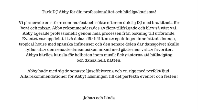 Tack DJ Abby för din professionalitet och härliga karisma! Vi planerade en större sommarfest och sökte efter en duktig DJ med bra känsla för beat och mixar. Abby rekommendera